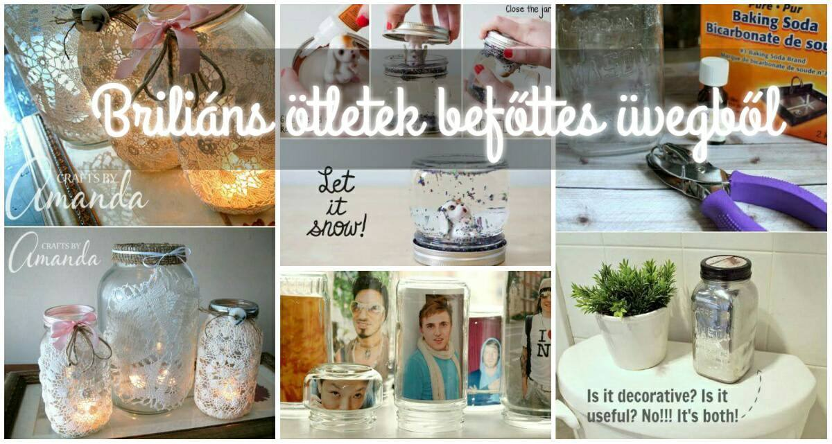 Briliáns ötletek befőttes üvegből, amelyek újjá varázsolják az otthonod!